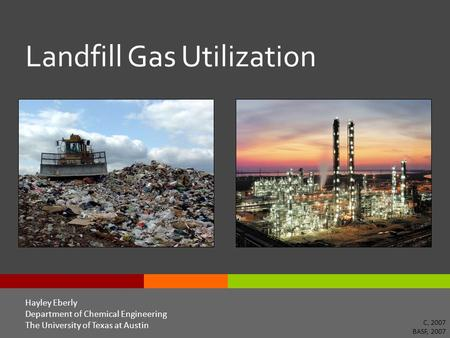 Landfill Gas Utilization Hayley Eberly Department of Chemical Engineering The University of Texas at Austin C, 2007 BASF, 2007.