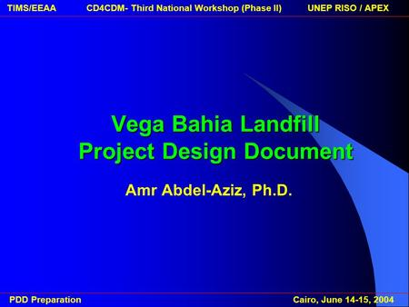 PDD Preparation Cairo, June 14-15, 2004 TIMS/EEAA CD4CDM- Third National Workshop (Phase II) UNEP RISO / APEXVega Bahia Landfill Project Design Document.