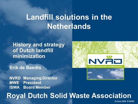 Landfill solutions in the Netherlands History and strategy of Dutch landfill minimization October 2009 © NVRD Erik de Baedts NVRD Managing Director MWE.