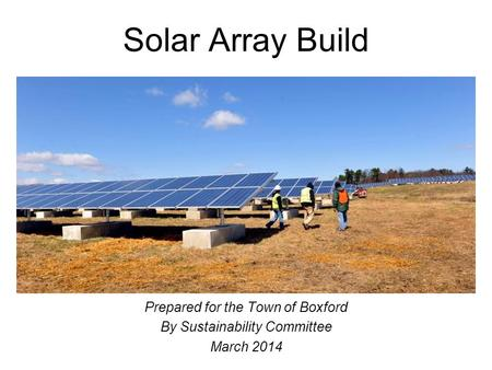 Solar Array Build Prepared for the Town of Boxford By Sustainability Committee March 2014.