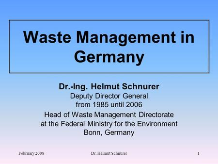 February 2008Dr. Helmut Schnurer1 <strong>Waste</strong> Management in Germany Dr.-Ing. Helmut Schnurer Deputy Director General from 1985 until 2006 Head <strong>of</strong> <strong>Waste</strong> Management.