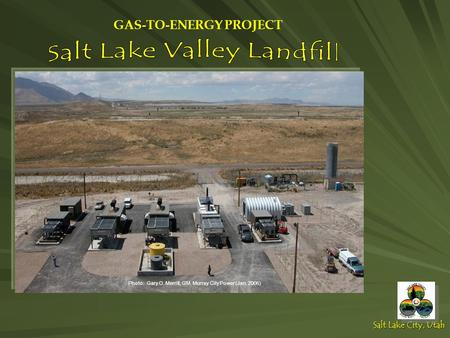 Salt Lake City, Utah Photo: Gary O. Merrill, GM, Murray City Power (Jan. 2006) GAS-TO-ENERGY PROJECT.