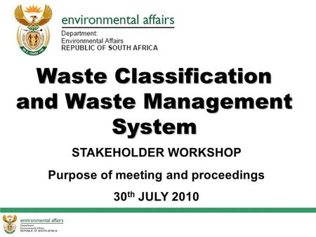 Waste Classification and Waste Management System STAKEHOLDER WORKSHOP Purpose of meeting and proceedings 30 th JULY 2010.