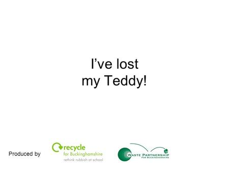 I've lost my Teddy! Produced by. All Teddies are special, every single one of them. The problem is… I've lost my teddy! I've drawn a picture so you can.