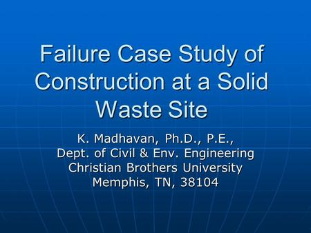 Failure Case Study of Construction at a Solid Waste Site K. Madhavan, Ph.D., P.E., Dept. of Civil & Env. Engineering Christian Brothers University Memphis,