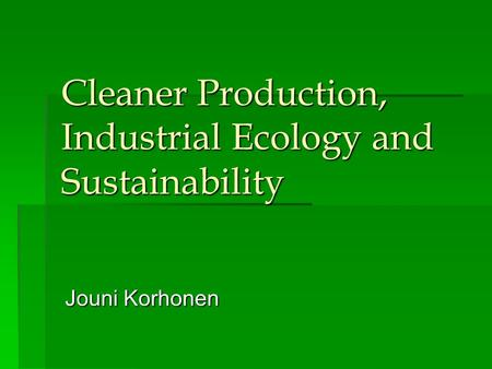 Cleaner Production, Industrial Ecology and Sustainability Jouni Korhonen.