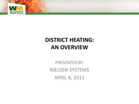 DISTRICT HEATING: AN OVERVIEW PRESENTED BY: NIELSEN SYSTEMS APRIL 8, 2011.