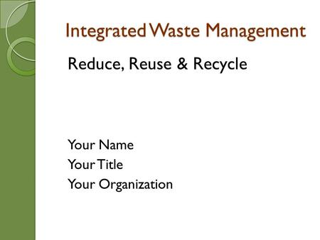 Integrated Waste Management Reduce, Reuse & Recycle Your Name Your Title Your Organization.