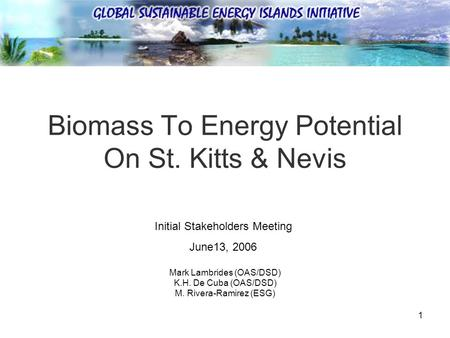 1 Biomass To Energy Potential On St. Kitts & Nevis Mark Lambrides (OAS/DSD) K.H. De Cuba (OAS/DSD) M. Rivera-Ramirez (ESG) Initial Stakeholders Meeting.