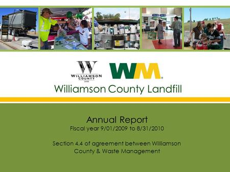 Williamson County Landfill Annual Report Fiscal year 9/01/2009 to 8/31/2010 Section 4.4 of agreement between Williamson County & Waste Management.