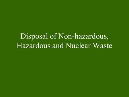 Disposal of Non-hazardous, Hazardous and Nuclear Waste.