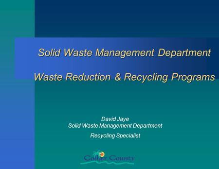 Solid <strong>Waste</strong> Management Department <strong>Waste</strong> Reduction & <strong>Recycling</strong> Programs David Jaye Solid <strong>Waste</strong> Management Department <strong>Recycling</strong> Specialist.