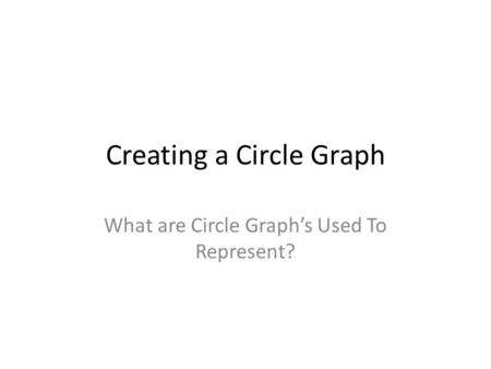 Creating a Circle Graph What are Circle Graph's Used To Represent?
