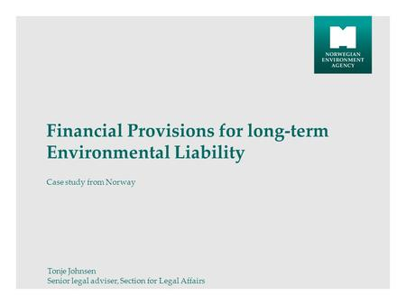 Financial Provisions for long-term Environmental Liability Case study from Norway Tonje Johnsen Senior legal adviser, Section for Legal Affairs.