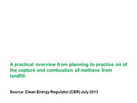 A practical overview from planning to practice on of the capture and combustion of methane from landfill. Source: Clean Energy Regulator (CER) July 2013.