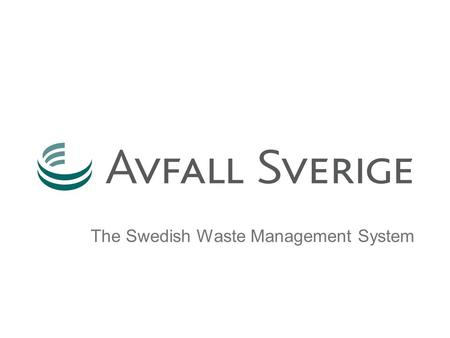 The Swedish Waste <strong>Management</strong> <strong>System</strong>. Content  Part 1: –Sweden –Avfall Sverige – The Swedish Association of Waste <strong>Management</strong>  Part 2 –Waste – a Resource.