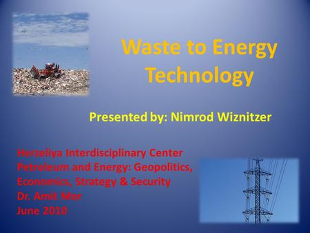 Herzeliya Interdisciplinary Center Petroleum and Energy: Geopolitics, Economics, Strategy & Security Dr. Amit Mor June 2010 Waste to Energy Technology.