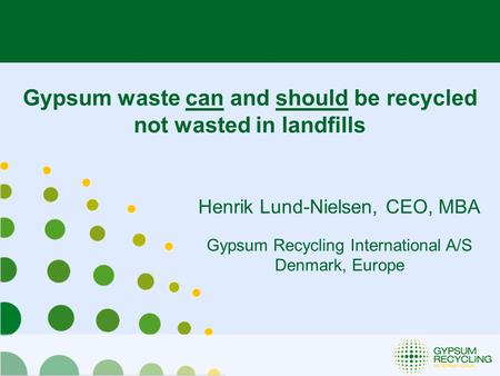Henrik Lund-Nielsen, CEO, MBA Gypsum <strong>Recycling</strong> International A/S Denmark, Europe Gypsum <strong>waste</strong> can and should be <strong>recycled</strong> not <strong>wasted</strong> in landfills.