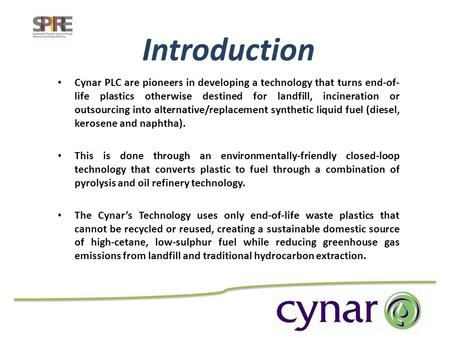 Cynar PLC are pioneers in developing a technology that turns end-of- life plastics otherwise destined for landfill, incineration or outsourcing into alternative/replacement.