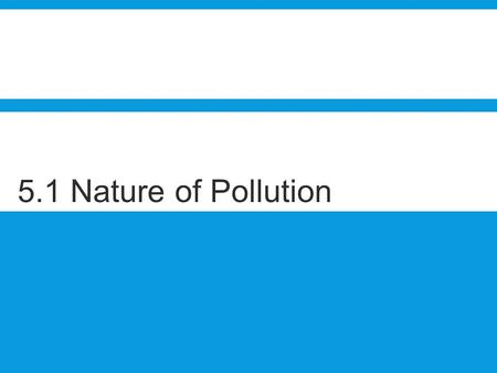 5.1 Nature of Pollution. Sub-subtopics 5.1.1 Define the term pollution. 5.1.2 Distinguish between the terms point source pollution and non-point source.