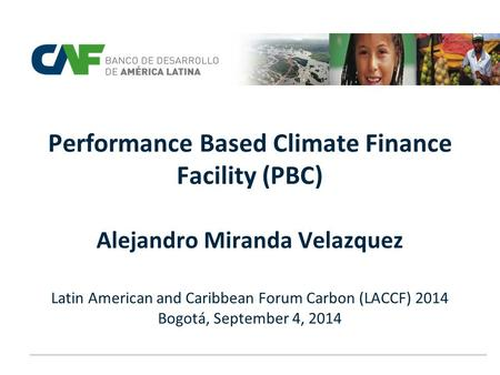 Performance Based Climate Finance Facility (PBC) Alejandro Miranda Velazquez Latin American and Caribbean Forum Carbon (LACCF) 2014 Bogotá, September.