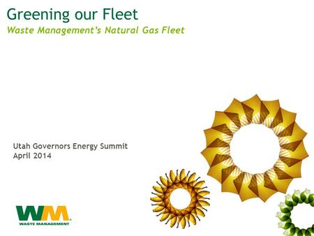 Greening our Fleet Utah Governors Energy Summit April 2014 Waste Management's Natural Gas Fleet.