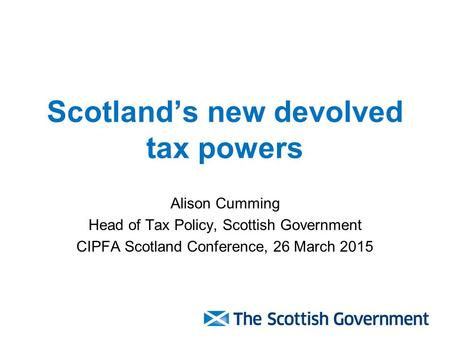 Scotland's new devolved tax powers Alison Cumming Head of Tax Policy, Scottish Government CIPFA Scotland Conference, 26 March 2015.