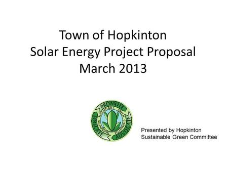 Town of Hopkinton Solar Energy Project Proposal March 2013 Presented by Hopkinton Sustainable Green Committee.