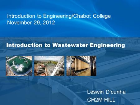 Leswin D'cunha CH2M HILL Introduction to Wastewater Engineering Introduction to Engineering/Chabot College November 29, 2012.