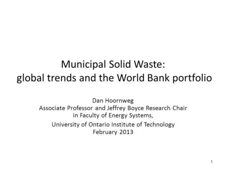 Municipal Solid Waste: global trends and the World Bank portfolio Dan Hoornweg Associate Professor and Jeffrey Boyce Research Chair in Faculty of Energy.