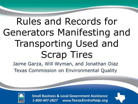 Rules and Records for Generators Manifesting and Transporting Used and Scrap Tires Jaime Garza, Will Wyman, and Jonathan Diaz Texas Commission on Environmental.