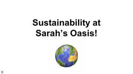Sustainability at Sarah's Oasis! E. Who are we? E.