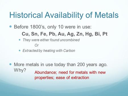 Historical Availability of Metals Before 1800's, only 10 were in use: Cu, Sn, Fe, Pb, Au, Ag, Zn, Hg, Bi, Pt They were either found uncombined Or Extracted.