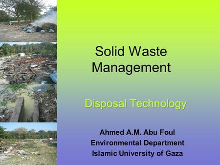 Solid Waste Management Ahmed A.M. Abu Foul Environmental Department Islamic University of Gaza.