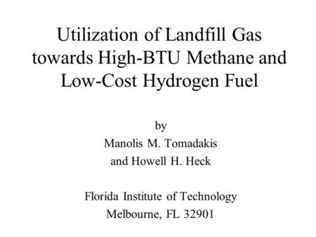 Utilization of Landfill Gas towards High-BTU Methane and Low-Cost Hydrogen Fuel by Manolis M. Tomadakis and Howell H. Heck Florida Institute of Technology.