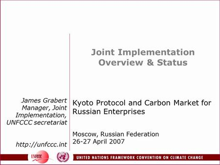 James Grabert Manager, Joint Implementation, UNFCCC secretariat  Joint Implementation Overview & Status Kyoto Protocol and Carbon Market.
