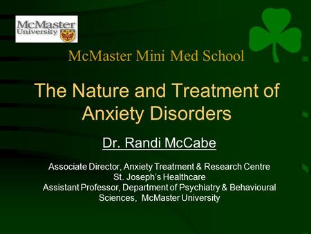 The Nature and Treatment of Anxiety Disorders Dr. Randi McCabe Associate Director, Anxiety Treatment & Research Centre St. Joseph's Healthcare Assistant.