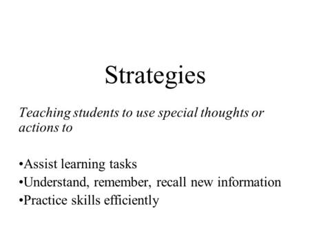 Strategies Teaching students to use special thoughts or actions to Assist learning tasks Understand, remember, recall new information Practice skills efficiently.