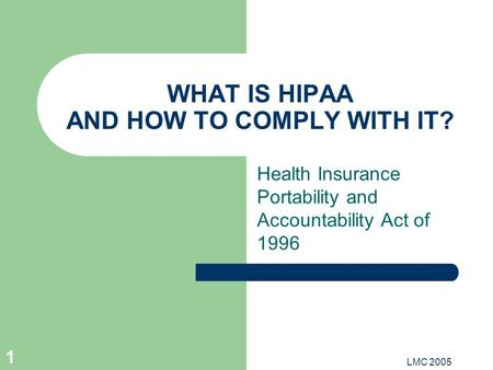LMC 2005 1 WHAT IS HIPAA AND HOW TO COMPLY WITH IT? Health Insurance Portability and Accountability Act of 1996.
