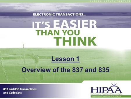 Lesson 1 Overview of the 837 and 835. 2 Section 1: Overview Introduction How did we get to where we are now? What do electronic transactions mean to you.
