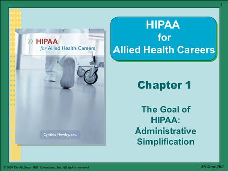 © 2009 The McGraw-Hill Companies, Inc. All rights reserved. 1 McGraw-Hill Chapter 1 The Goal of HIPAA: Administrative Simplification HIPAA for Allied Health.