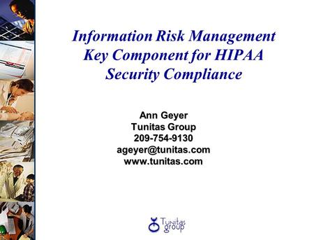 Information Risk Management Key Component for HIPAA Security Compliance Ann Geyer Tunitas Group 209-754-9130