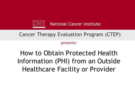 National Cancer Institute Cancer Therapy Evaluation Program (CTEP) presents: How to Obtain Protected Health Information (PHI) from an Outside Healthcare.