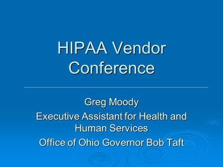 HIPAA Vendor Conference Greg Moody Executive Assistant for Health and Human Services Office of Ohio Governor Bob Taft.