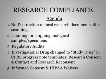 RESEARCH COMPLIANCE Agenda 1. No Destruction of local research documents after scanning 2. Training for shipping biological samples/specimens 3. Regulatory.