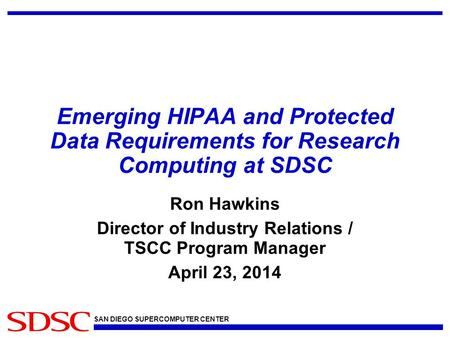 SAN DIEGO SUPERCOMPUTER CENTER Emerging HIPAA and Protected Data Requirements for Research Computing at SDSC Ron Hawkins Director of Industry Relations.