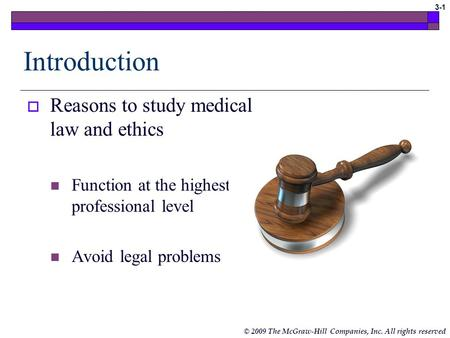 © 2009 The McGraw-Hill Companies, Inc. All rights reserved 3-1 Introduction  Reasons to study medical law and ethics Function at the highest professional.