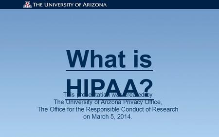 What is HIPAA? This presentation was created by The University of Arizona Privacy Office, The Office for the Responsible Conduct of Research on March 5,
