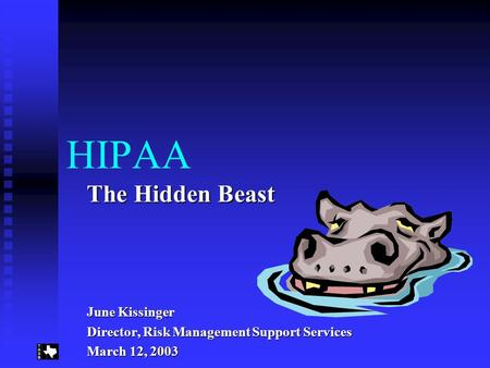 HIPAA The Hidden Beast June Kissinger Director, Risk Management Support Services March 12, 2003.