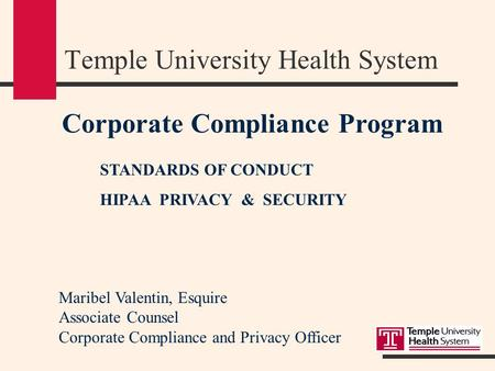 Corporate Compliance Program STANDARDS OF CONDUCT HIPAA PRIVACY & SECURITY Temple University Health System Maribel Valentin, Esquire Associate Counsel.